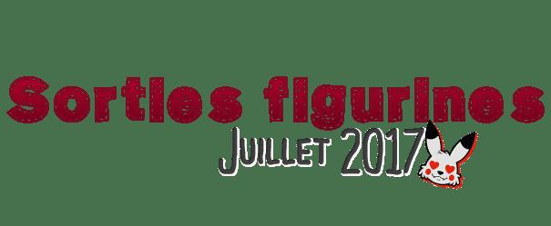 Sorties Figurines Juillet 2017